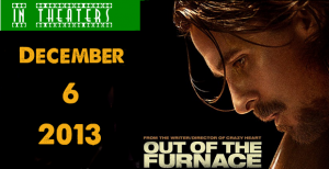 In Theaters December 5, 2013: Out of the Furnace Is Here To Celebrate The Post-Thanksgiving Box Office Slump